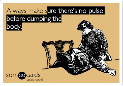 Always make sure there's no pulse before dumping the body.