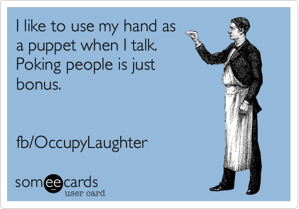 I like to use my hand as a puppet when I talk. Poking people is just bonus.   fb/OccupyLaughter