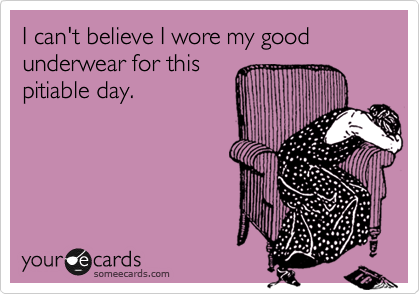 I can't believe I wore my good underwear for this pitiable day.