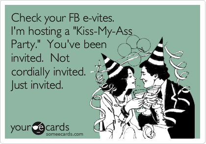 "Check your FB e-vites. I'm hosting a ""Kiss-My-Ass Party.""  You've been invited.  Not cordially invited.  Just invited."