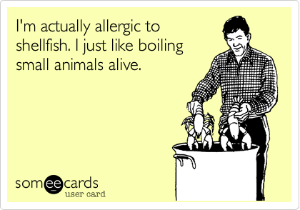 I'm actually allergic to shellfish. I just like boiling small animals alive.