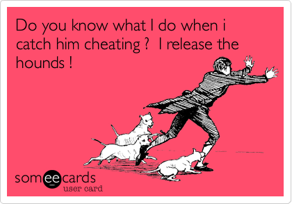 Do you know what I do when i catch him cheating ?  I release the hounds !