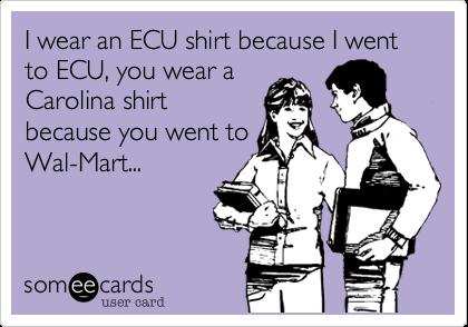 I wear an ECU shirt because I went to ECU, you wear a Carolina shirt because you went to Wal-Mart...