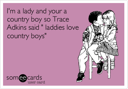 """I'm a lady and your a country boy so Trace Adkins said """" laddies love country boys"""""""