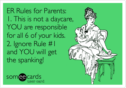 ER Rules for Parents: 1. This is not a daycare, YOU are responsible for all 6 of your kids. 2. Ignore Rule %231 and YOU will get the spanking!