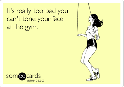 It's really too bad you  can't tone your face  at the gym.