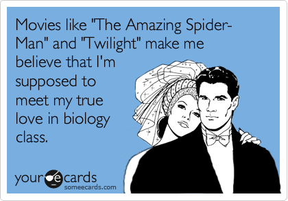 "Movies like ""The Amazing Spider-Man"" and ""Twilight"" make me believe that I'm supposed to meet my true love in biology class."