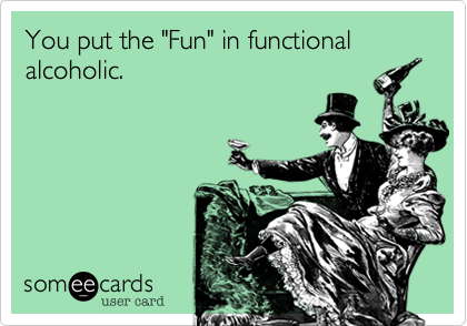"""You put the """"Fun"""" in functional alcoholic."""