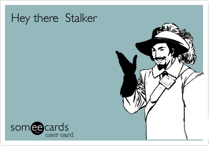 Hey there  Stalker