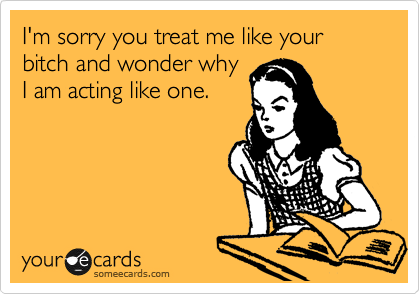 I'm sorry you treat me like your bitch and wonder why I am acting like one.