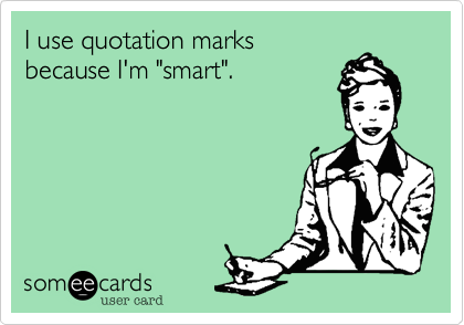 "I use quotation marks because I'm ""smart""."