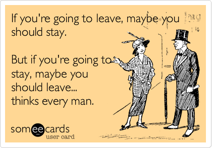 If you're going to leave, maybe you should stay.  But if you're going to stay, maybe you should leave... thinks every man.