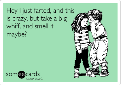 Hey I just farted, and this is crazy, but take a big whiff, and smell it maybe?