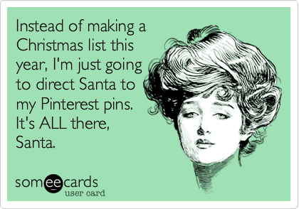 Instead of making a Christmas list this year, I'm just going to direct Santa to my Pinterest pins. It's ALL there, Santa.