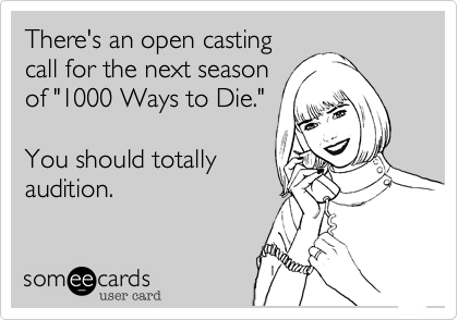 "There's an open casting call for the next season of ""1000 Ways to Die.""  You should totally  audition."