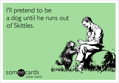 I'll pretend to be a dog until he runs out of Skittles.