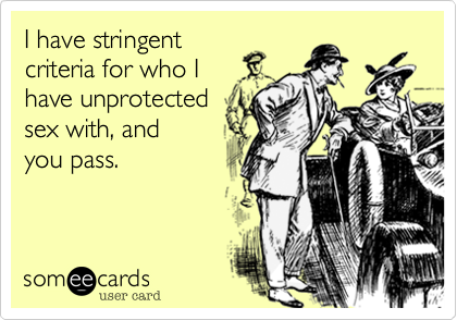 I have stringent  criteria for who I have unprotected sex with, and you pass.