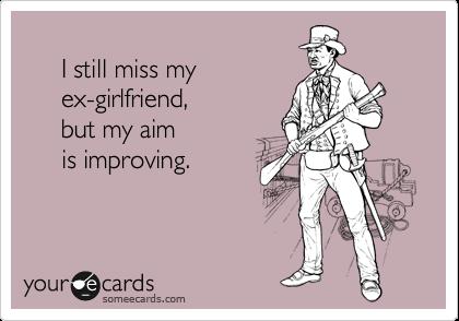I still miss my          ex-girlfriend,          but my aim            is improving.