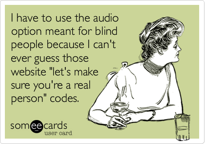 """I have to use the audio option meant for blind people because I can't ever guess those website """"let's make sure you're a real person"""" codes."""