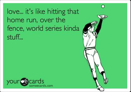 love... it's like hitting that home run, over the fence, world series kinda stuff...