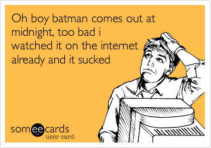 Oh boy batman comes out at midnight, too bad i watched it on the internet already and it sucked