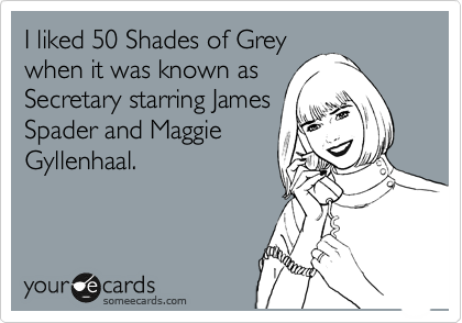 I liked 50 Shades of Grey when it was known as Secretary starring James Spader and Maggie Gyllenhaal.
