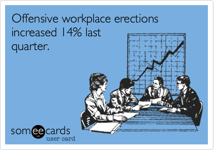 Offensive workplace erections increased 14% last quarter.
