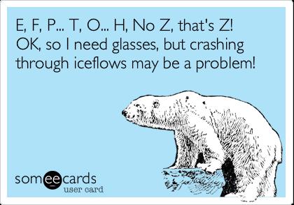 E, F, P... T, O... H, No Z, that's Z!  OK, so I need glasses, but crashing through iceflows may be a problem!