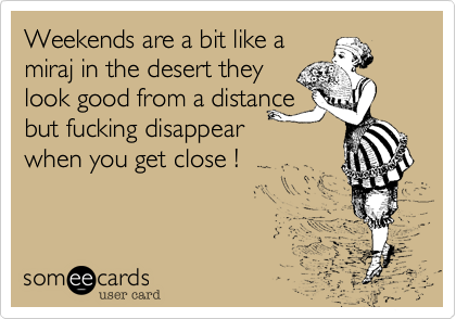 Weekends are a bit like a  miraj in the desert they look good from a distance but fucking disappear when you get close !