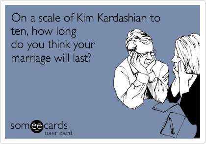 On a scale of Kim Kardashian to ten, how long do you think your marriage will last?