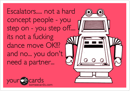 Escalators..... not a hard concept people - you step on - you step off.... its not a fucking dance move OK!!? and no... you don't need a partner...