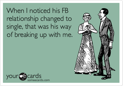 When I noticed his FB relationship changed to single, that was his way of breaking up with me.