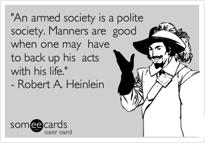 """""""An armed society is a polite society. Manners are  good when one may  have to back up his  acts with his life.""""   - Robert A. Heinlein"""