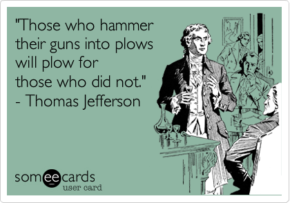 """Those who hammer  their guns into plows  will plow for those who did not.""  - Thomas Jefferson"