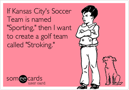 """If Kansas City's Soccer Team is named """"Sporting,"""" then I want to create a golf team called """"Stroking."""""""
