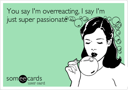 You say I'm overreacting, I say I'm just super passionate