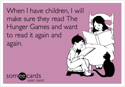 When I have children, I will make sure they read The Hunger Games and want to read it again and again.