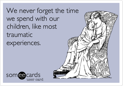 We never forget the time we spend with our children, like most traumatic experiences.