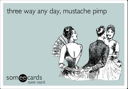 three way any day, mustache pimp
