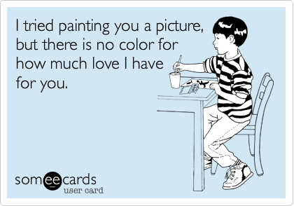 I tried painting you a picture, but there is no color for how much love I have for you.