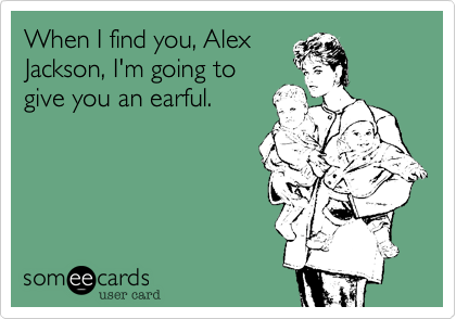 When I find you, Alex Jackson, I'm going to give you an earful.