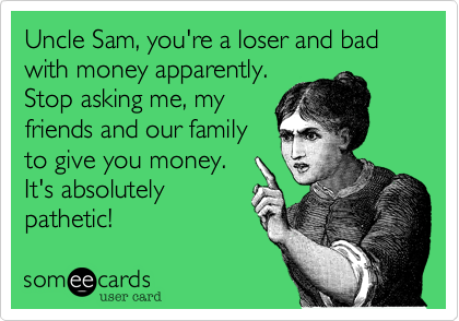 Uncle Sam, you're a loser and bad with money apparently. Stop asking me, my friends and our family to give you money.  It's absolutely pathetic!
