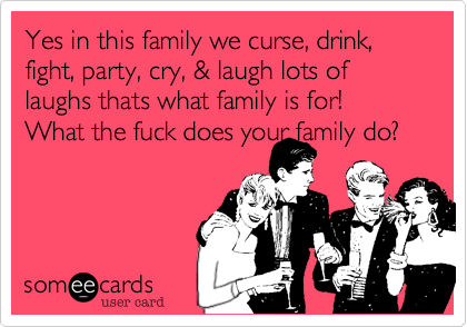 Yes in this family we curse, drink, fight, party, cry, & laugh lots of laughs thats what family is for! What the fuck does your family do?