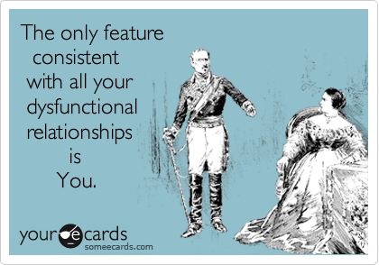 The only feature    consistent   with all your  dysfunctional  relationships          is        You.
