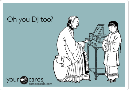 Oh you DJ too?