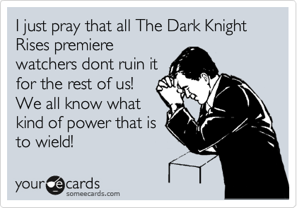 I just pray that all The Dark Knight Rises premiere watchers dont ruin it for the rest of us! We all know what kind of power that is to wield!