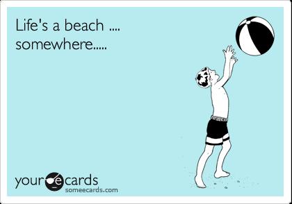 Life's a beach .... somewhere.....