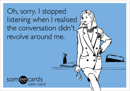 Oh, sorry. I stopped listening when I realised the conversation didn't revolve around me.