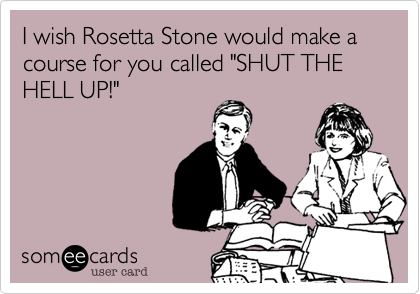 """I wish Rosetta Stone would make a course for you called """"SHUT THE HELL UP!"""""""