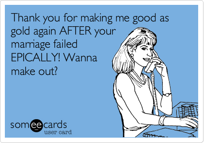 Thank you for making me good as gold again AFTER your marriage failed EPICALLY! Wanna make out?